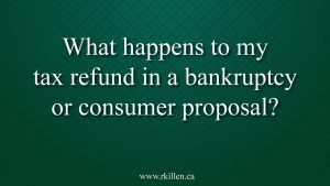 What happens to my tax refund in a bankruptcy or consumer proposal in Brampton?