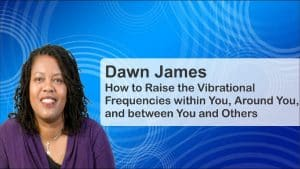 Raising Your Vibrational Frequencies and Changing Your Life with Dawn James