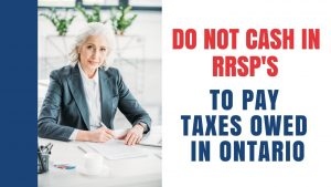 Do Not Cash IN RRSP's To Pay Taxes Owed In Ontario