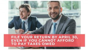 File Your Return by April 30, Even If You Cannot Afford To Pay Taxes Owed